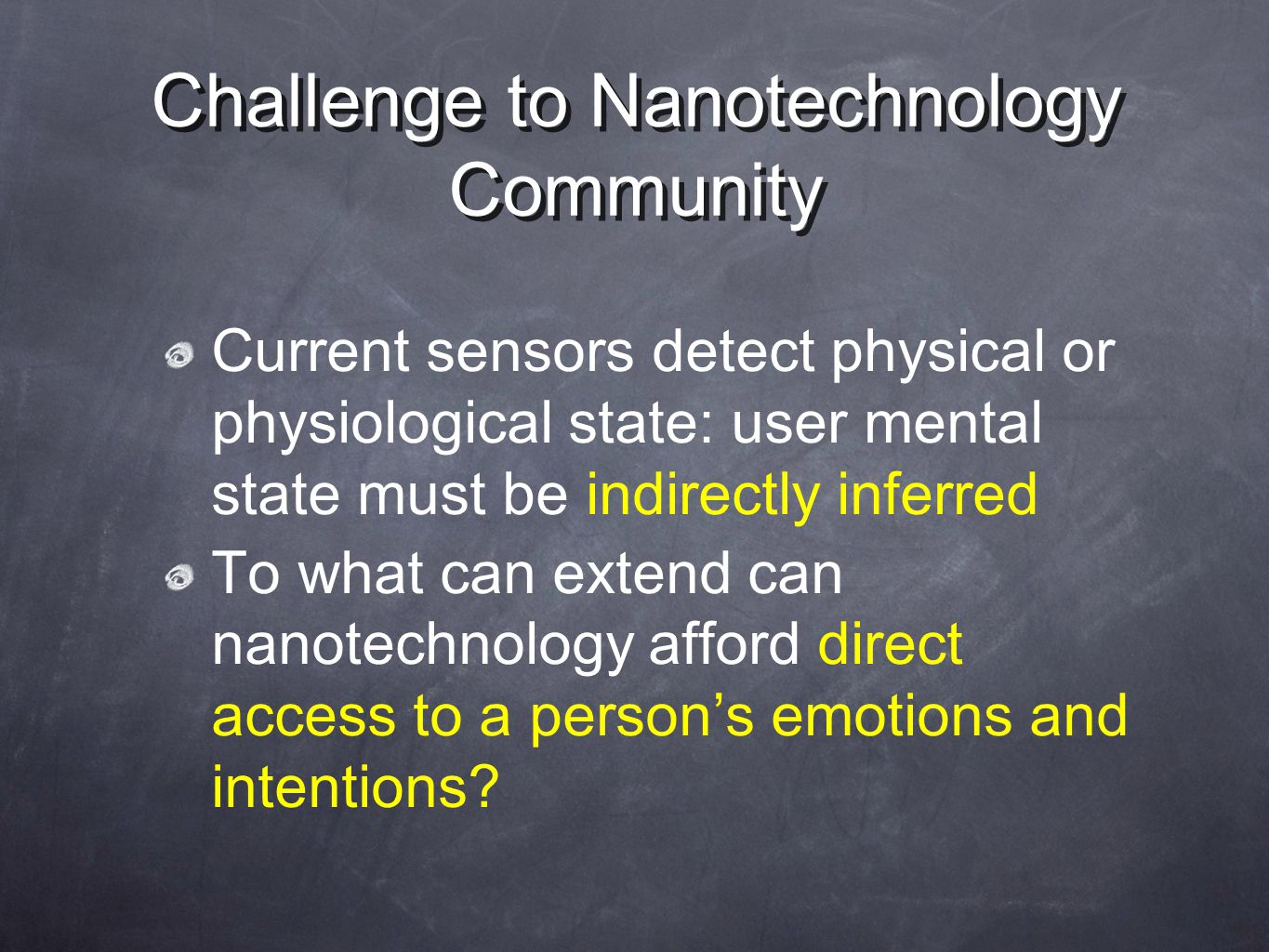Challenge to Nanotechnology Community Current sensors detect physical or physiological state: user mental state must be indirectly inferred To what can extend can nanotechnology afford direct access to a person's emotions and intentions?