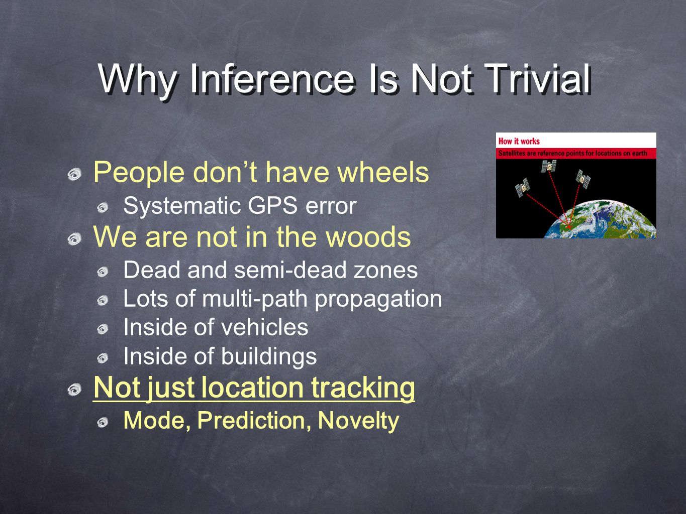 Why Inference Is Not Trivial People don't have wheels Systematic GPS error We are not in the woods Dead and semi-dead zones Lots of multi-path propagation Inside of vehicles Inside of buildings Not just location tracking Mode, Prediction, Novelty