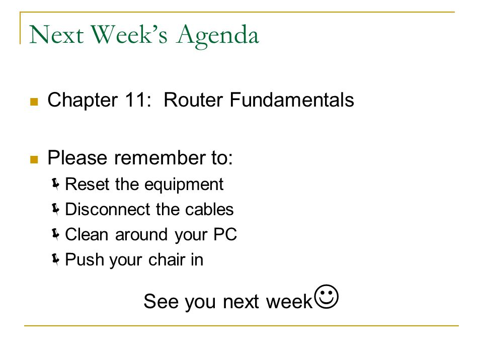 Next Week's Agenda Chapter 11: Router Fundamentals Please remember to:  Reset the equipment  Disconnect the cables  Clean around your PC  Push your chair in See you next week