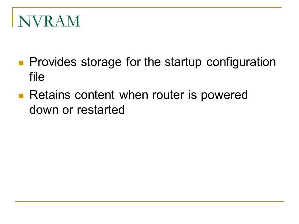 NVRAM Provides storage for the startup configuration file Retains content when router is powered down or restarted