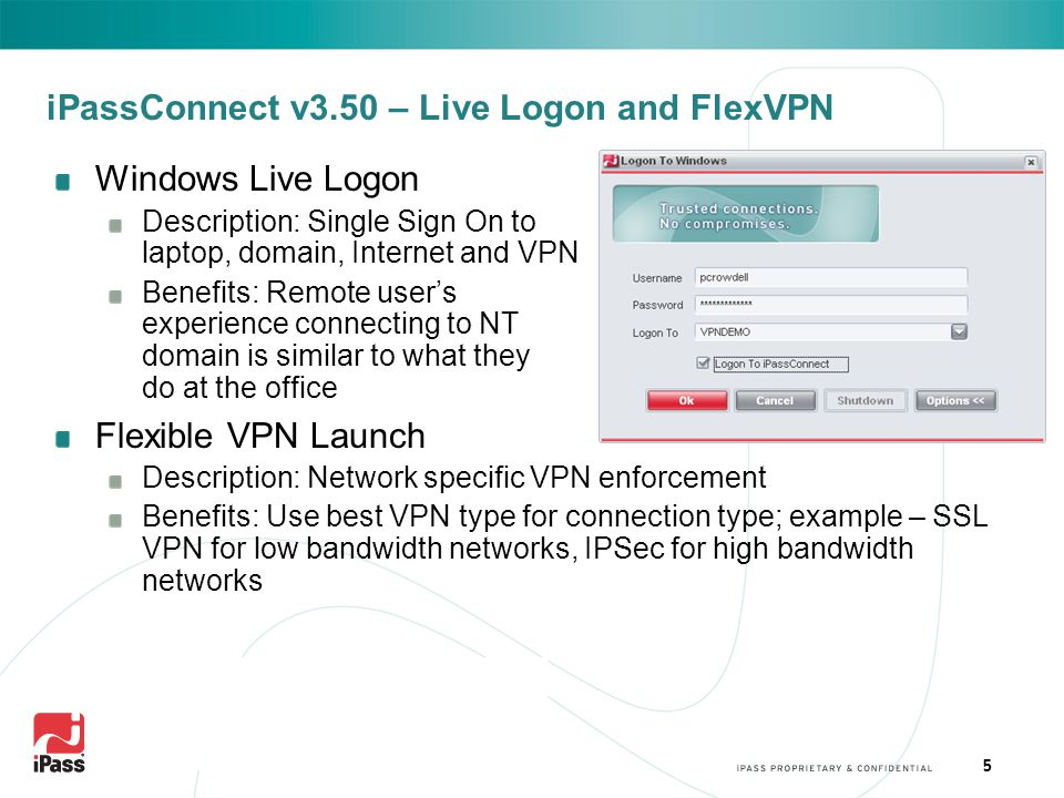 5 iPassConnect v3.50 – Live Logon and FlexVPN Windows Live Logon Description: Single Sign On to laptop, domain, Internet and VPN Benefits: Remote user's experience connecting to NT domain is similar to what they do at the office Flexible VPN Launch Description: Network specific VPN enforcement Benefits: Use best VPN type for connection type; example – SSL VPN for low bandwidth networks, IPSec for high bandwidth networks