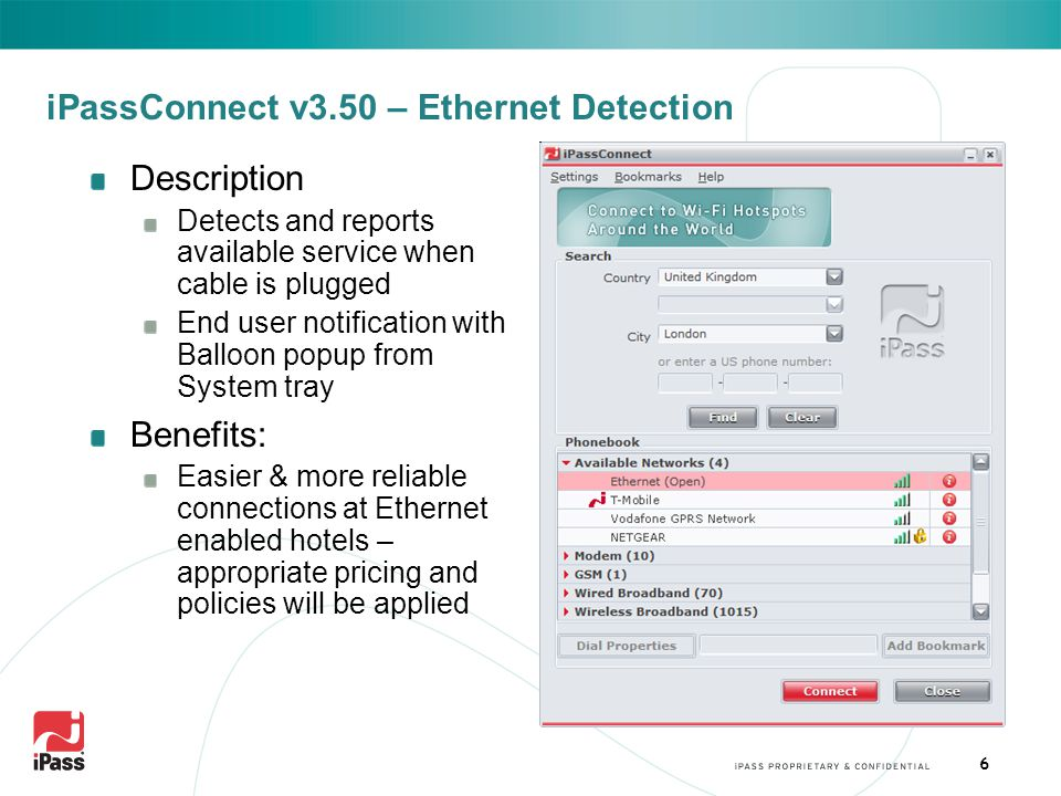 6 iPassConnect v3.50 – Ethernet Detection Description Detects and reports available service when cable is plugged End user notification with Balloon popup from System tray Benefits: Easier & more reliable connections at Ethernet enabled hotels – appropriate pricing and policies will be applied