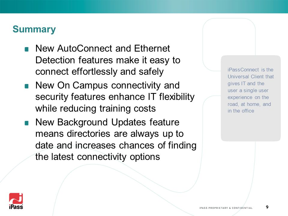 9 Summary New AutoConnect and Ethernet Detection features make it easy to connect effortlessly and safely New On Campus connectivity and security features enhance IT flexibility while reducing training costs New Background Updates feature means directories are always up to date and increases chances of finding the latest connectivity options iPassConnect is the Universal Client that gives IT and the user a single user experience on the road, at home, and in the office