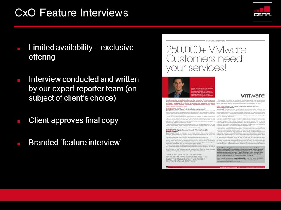 Confidential 8 CxO Feature Interviews Limited availability – exclusive offering Interview conducted and written by our expert reporter team (on subject of client's choice) Client approves final copy Branded 'feature interview'