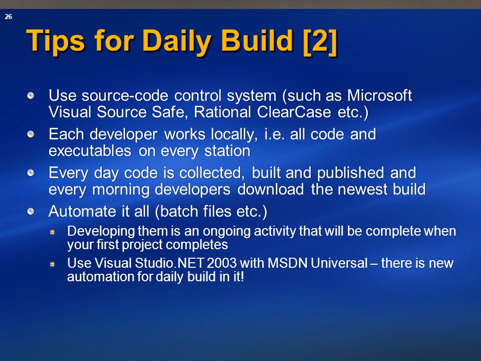 26 Tips for Daily Build [2] Use source-code control system (such as Microsoft Visual Source Safe, Rational ClearCase etc.) Each developer works locall