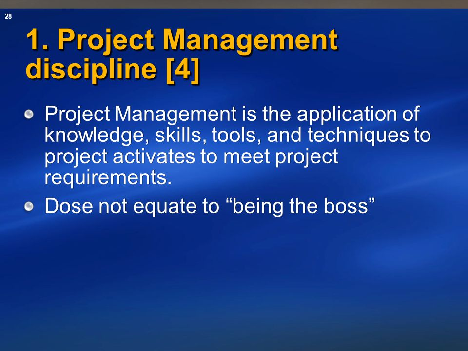 28 1. Project Management discipline [4] Project Management is the application of knowledge, skills, tools, and techniques to project activates to meet