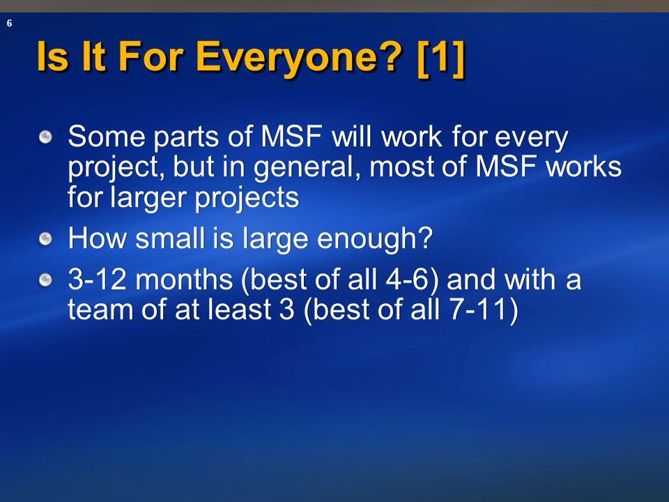 6 Is It For Everyone? [1] Some parts of MSF will work for every project, but in general, most of MSF works for larger projects How small is large enou