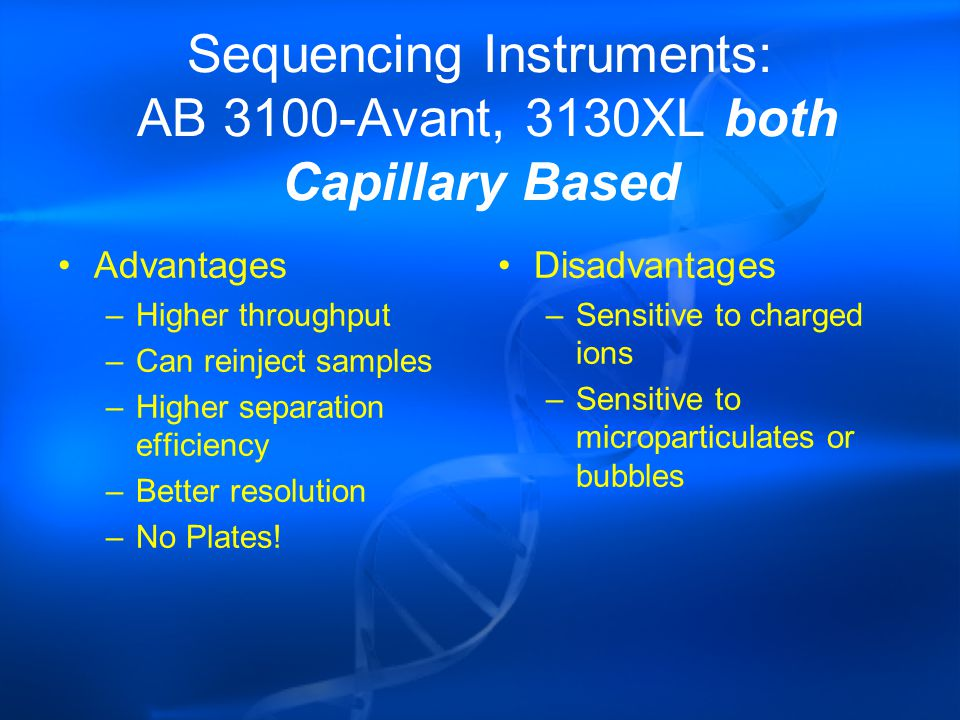 Sequencing Instruments: AB 3100-Avant, 3130XL both Capillary Based Advantages –Higher throughput –Can reinject samples –Higher separation efficiency –Better resolution –No Plates.
