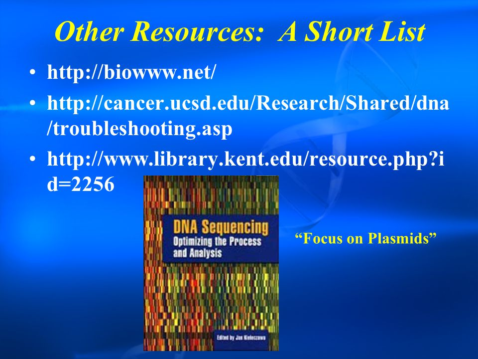 Other Resources: A Short List http://biowww.net/ http://cancer.ucsd.edu/Research/Shared/dna /troubleshooting.asp http://www.library.kent.edu/resource.php?i d=2256 Focus on Plasmids