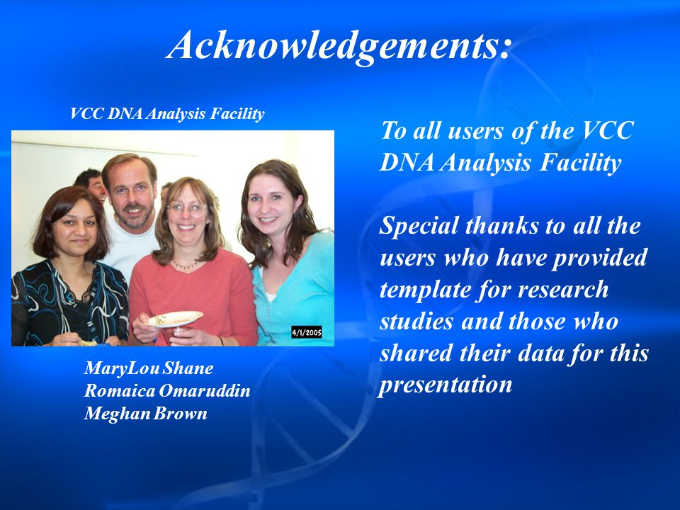 Acknowledgements: MaryLou Shane Romaica Omaruddin Meghan Brown VCC DNA Analysis Facility To all users of the VCC DNA Analysis Facility Special thanks to all the users who have provided template for research studies and those who shared their data for this presentation