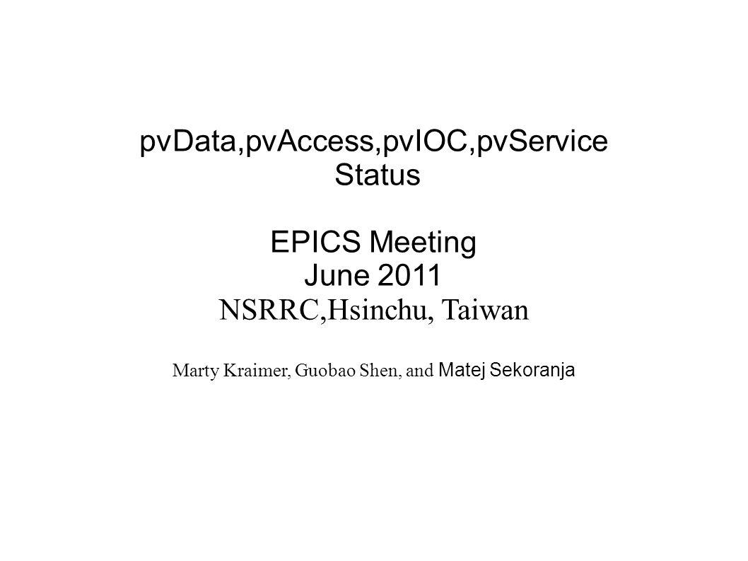 pvData,pvAccess,pvIOC,pvService Status EPICS Meeting June 2011 NSRRC,Hsinchu, Taiwan Marty Kraimer, Guobao Shen, and Matej Sekoranja