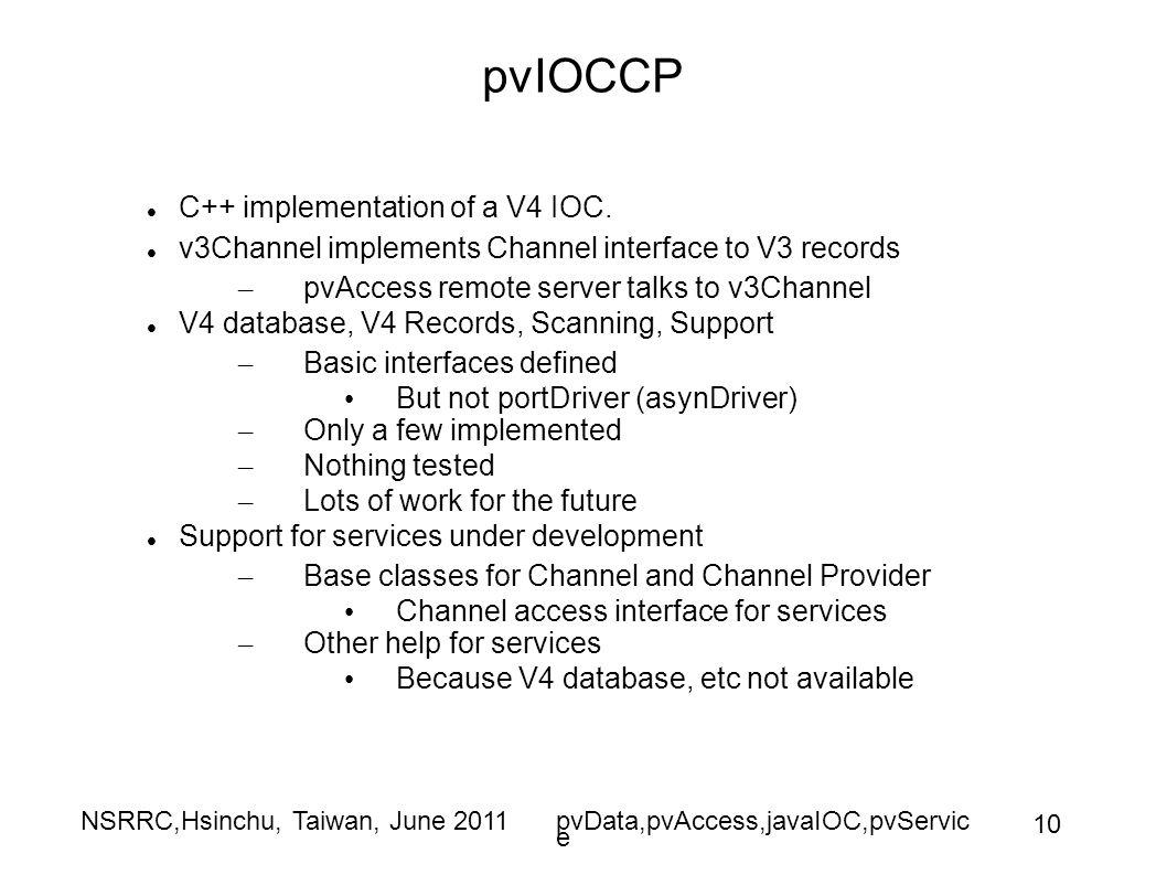 NSRRC,Hsinchu, Taiwan, June 2011pvData,pvAccess,javaIOC,pvServic e 10 pvIOCCP C++ implementation of a V4 IOC.