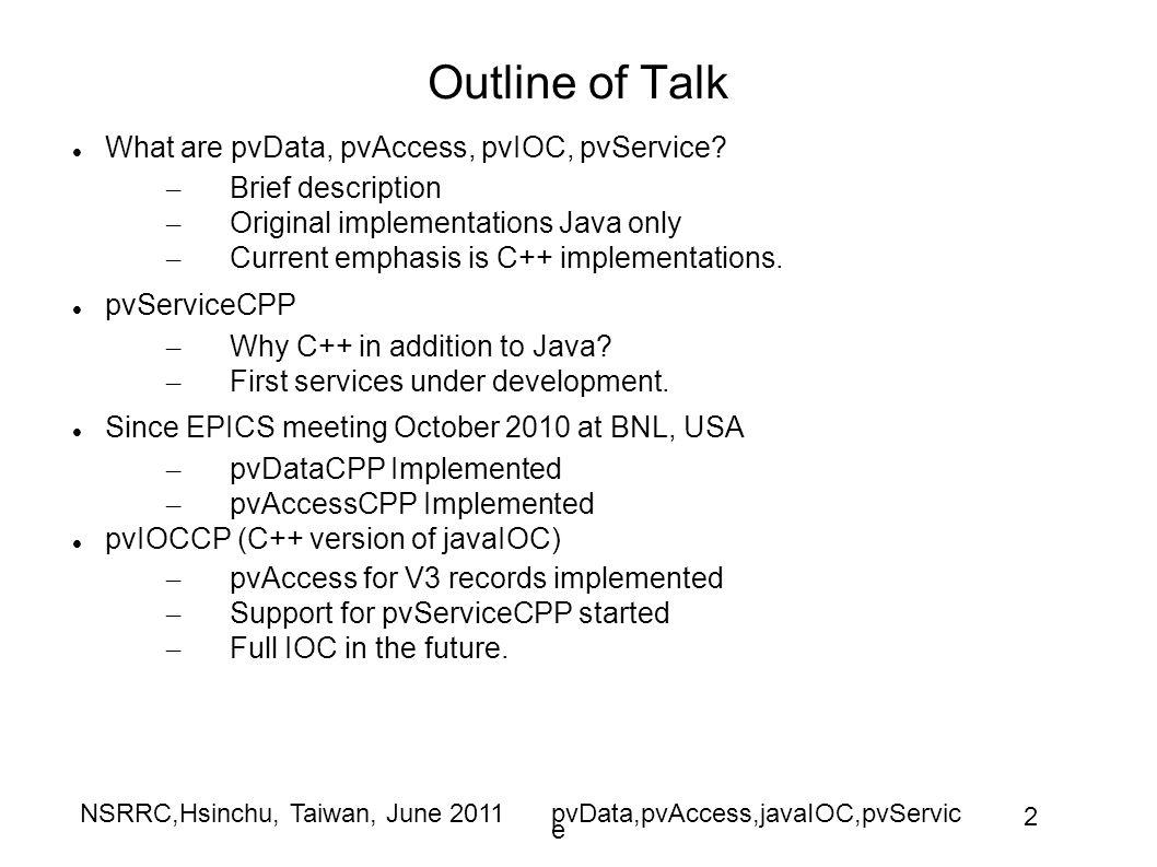 NSRRC,Hsinchu, Taiwan, June 2011pvData,pvAccess,javaIOC,pvServic e 2 Outline of Talk What are pvData, pvAccess, pvIOC, pvService.