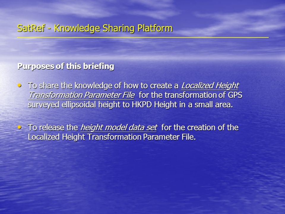 SatRef - Knowledge Sharing Platform Purposes of this briefing To share the knowledge of how to create a Localized Height Transformation Parameter File for the transformation of GPS surveyed ellipsoidal height to HKPD Height in a small area.