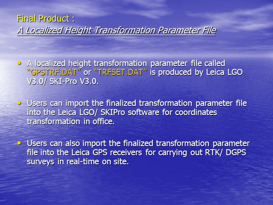 Final Product : A Localized Height Transformation Parameter File A localized height transformation parameter file called GPSTRF.DAT or TRFSET.DAT is produced by Leica LGO V3.0/ SKI-Pro V3.0.
