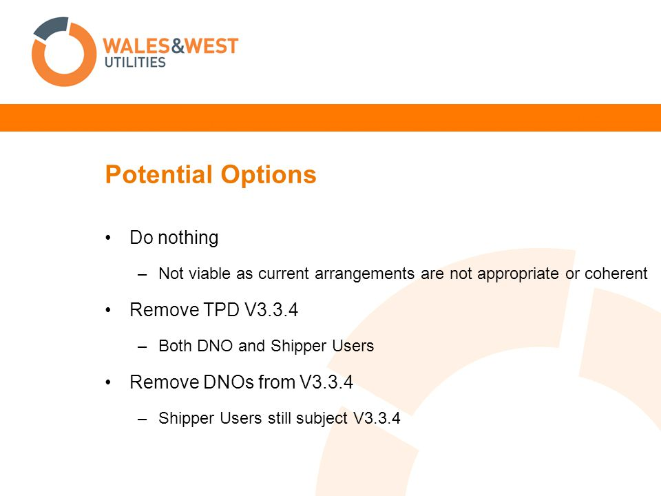 Potential Options Do nothing –Not viable as current arrangements are not appropriate or coherent Remove TPD V3.3.4 –Both DNO and Shipper Users Remove DNOs from V3.3.4 –Shipper Users still subject V3.3.4