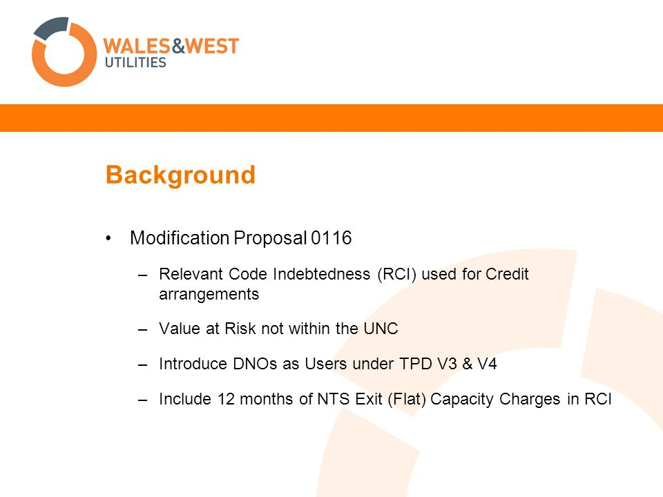 Background Modification Proposal 0116 –Relevant Code Indebtedness (RCI) used for Credit arrangements –Value at Risk not within the UNC –Introduce DNOs as Users under TPD V3 & V4 –Include 12 months of NTS Exit (Flat) Capacity Charges in RCI