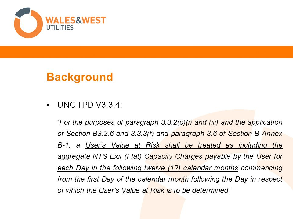 Background UNC TPD V3.3.4: For the purposes of paragraph 3.3.2(c)(i) and (iii) and the application of Section B3.2.6 and 3.3.3(f) and paragraph 3.6 of Section B Annex B-1, a User's Value at Risk shall be treated as including the aggregate NTS Exit (Flat) Capacity Charges payable by the User for each Day in the following twelve (12) calendar months commencing from the first Day of the calendar month following the Day in respect of which the User's Value at Risk is to be determined