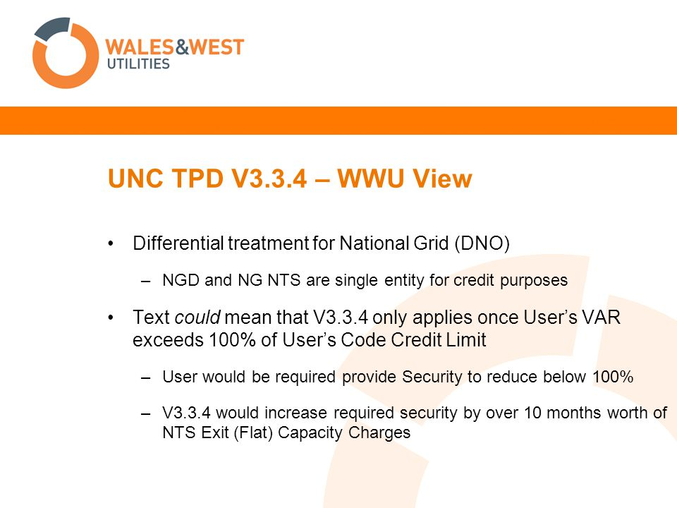 UNC TPD V3.3.4 – WWU View Differential treatment for National Grid (DNO) –NGD and NG NTS are single entity for credit purposes Text could mean that V3.3.4 only applies once User's VAR exceeds 100% of User's Code Credit Limit –User would be required provide Security to reduce below 100% –V3.3.4 would increase required security by over 10 months worth of NTS Exit (Flat) Capacity Charges