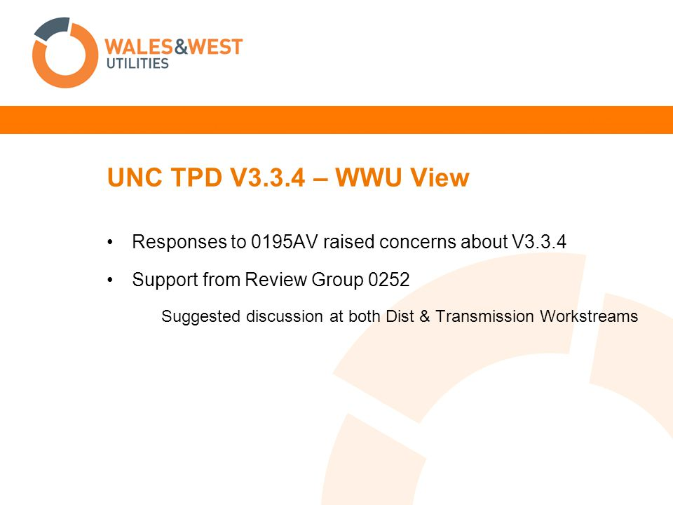 UNC TPD V3.3.4 – WWU View Responses to 0195AV raised concerns about V3.3.4 Support from Review Group 0252 Suggested discussion at both Dist & Transmission Workstreams