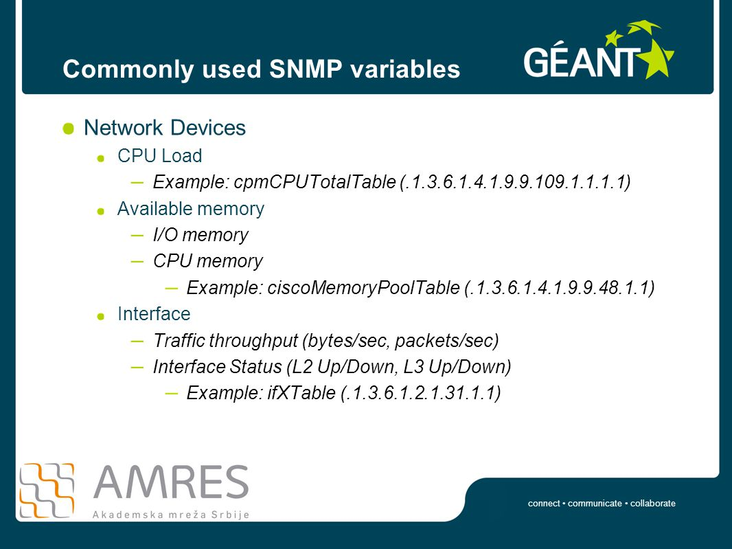 connect communicate collaborate Commonly used SNMP variables Network Devices CPU Load – Example: cpmCPUTotalTable (.1.3.6.1.4.1.9.9.109.1.1.1.1) Available memory – I/O memory – CPU memory – Example: ciscoMemoryPoolTable (.1.3.6.1.4.1.9.9.48.1.1) Interface – Traffic throughput (bytes/sec, packets/sec) – Interface Status (L2 Up/Down, L3 Up/Down) – Example: ifXTable (.1.3.6.1.2.1.31.1.1)
