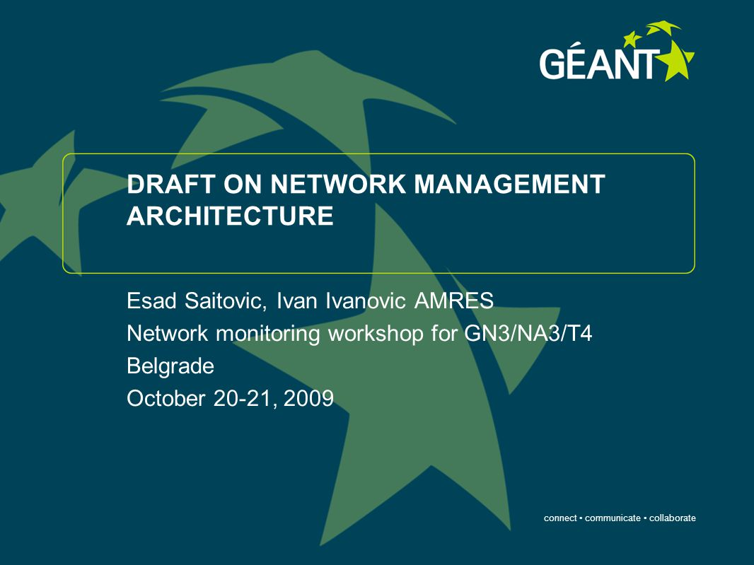 connect communicate collaborate DRAFT ON NETWORK MANAGEMENT ARCHITECTURE Esad Saitovic, Ivan Ivanovic AMRES Network monitoring workshop for GN3/NA3/T4 Belgrade October 20-21, 2009