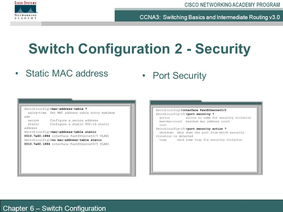 CCNA3: Switching Basics and Intermediate Routing v3.0 CISCO NETWORKING ACADEMY PROGRAM Chapter 6 – Switch Configuration Switch Configuration 2 - Security Static MAC address Port Security