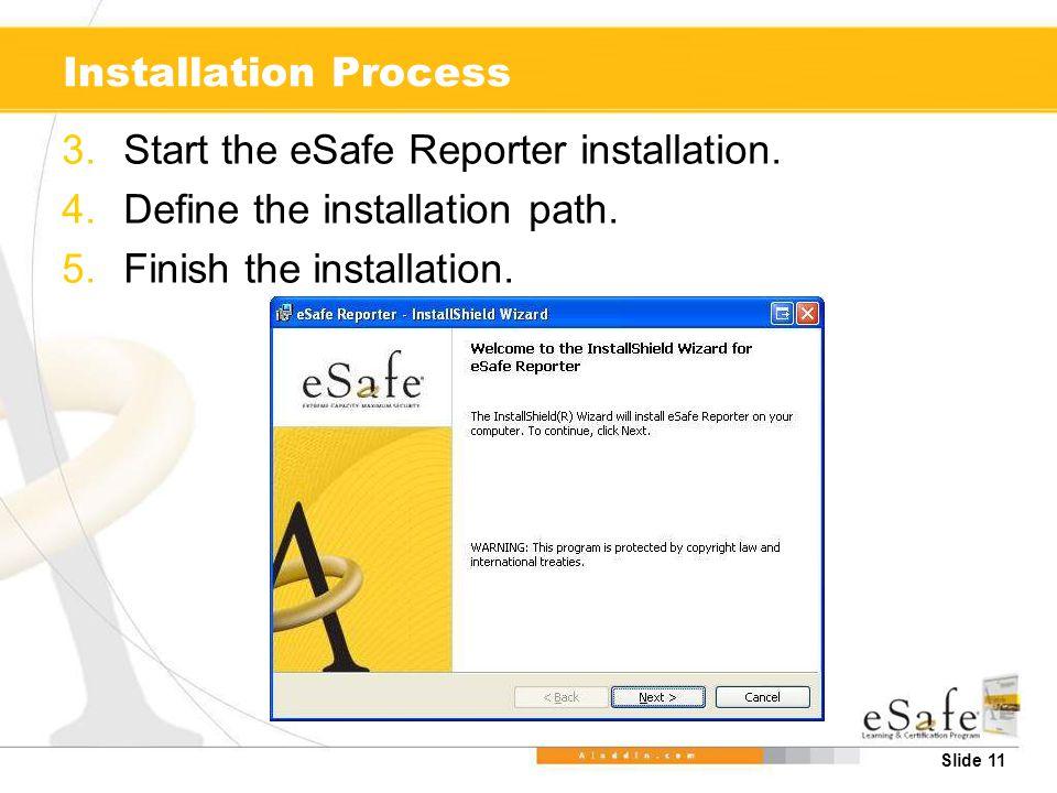 Slide 11 Installation Process 3.Start the eSafe Reporter installation. 4.Define the installation path. 5.Finish the installation.