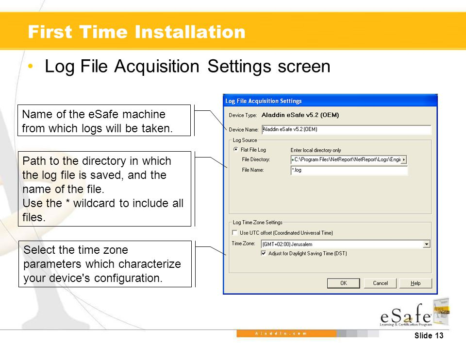 Slide 13 First Time Installation Log File Acquisition Settings screen Name of the eSafe machine from which logs will be taken.