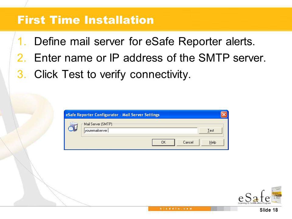 Slide 18 First Time Installation 1.Define mail server for eSafe Reporter alerts. 2.Enter name or IP address of the SMTP server. 3.Click Test to verify
