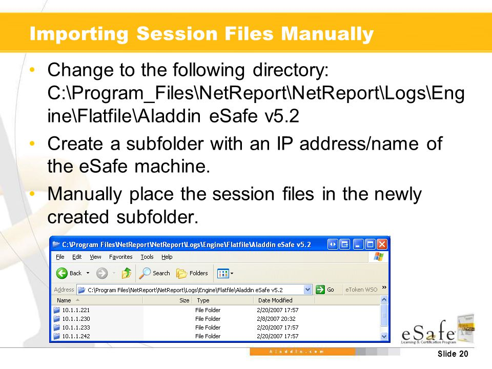 Slide 20 Importing Session Files Manually Change to the following directory: C:\Program_Files\NetReport\NetReport\Logs\Eng ine\Flatfile\Aladdin eSafe v5.2 Create a subfolder with an IP address/name of the eSafe machine.