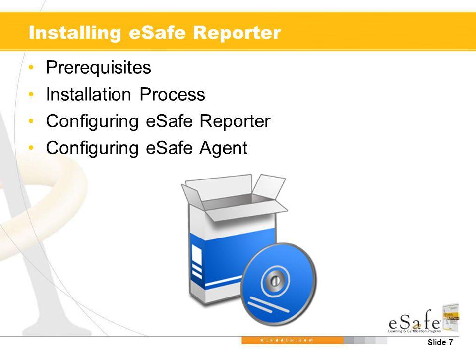 Slide 8 Prerequisites: eSafe Reporter Requirements for the eSafe Reporter: –Windows 2000/2003/XP –Hardware: Processor: P4, Memory: 1GB RAM, Hard Disk: 40GB –Microsoft IIS Server v6.0 or greater –Microsoft Internet Explorer 6.0 or greater