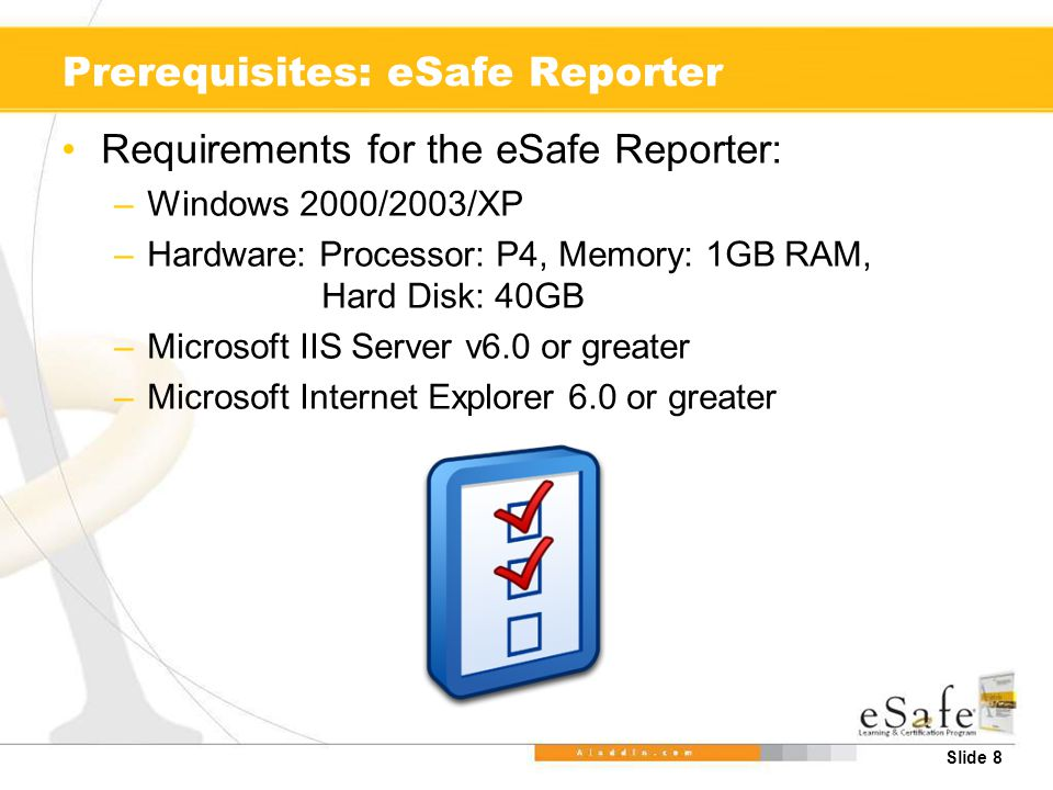 Slide 8 Prerequisites: eSafe Reporter Requirements for the eSafe Reporter: –Windows 2000/2003/XP –Hardware: Processor: P4, Memory: 1GB RAM, Hard Disk: 40GB –Microsoft IIS Server v6.0 or greater –Microsoft Internet Explorer 6.0 or greater