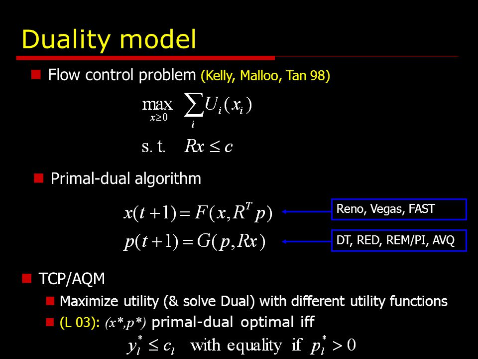 Duality model Flow control problem (Kelly, Malloo, Tan 98) TCP/AQM Maximize utility (& solve Dual) with different utility functions (L 03): (x*,p*) primal-dual optimal iff Primal-dual algorithm Reno, Vegas, FASTDT, RED, REM/PI, AVQ