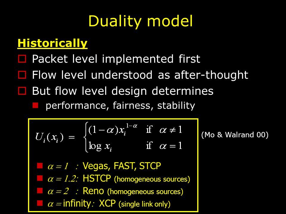Duality model Historically  Packet level implemented first  Flow level understood as after-thought  But flow level design determines performance, fairness, stability  Vegas, FAST, STCP  HSTCP (homogeneous sources)  Reno (homogeneous sources)  infinity  XCP (single link only) (Mo & Walrand 00)