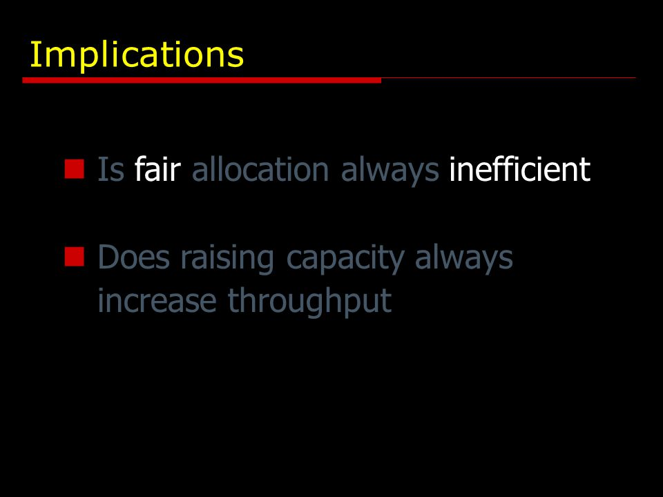 Implications Is fair allocation always inefficient Does raising capacity always increase throughput