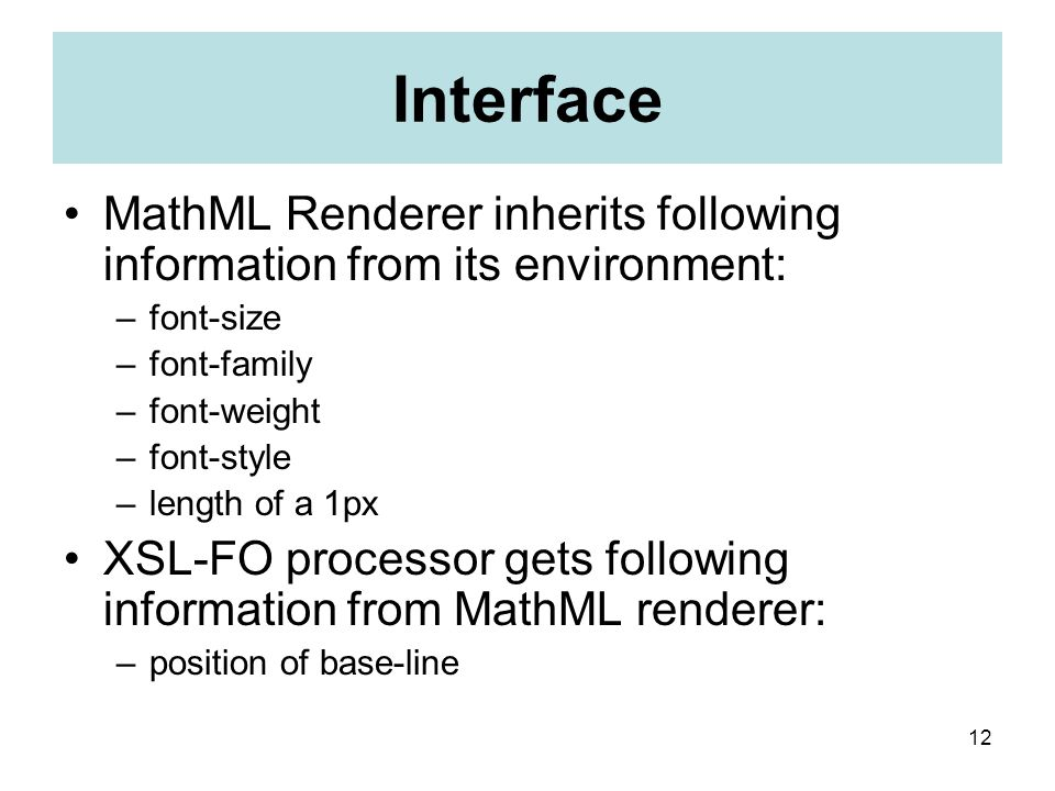 12 Interface MathML Renderer inherits following information from its environment: –font-size –font-family –font-weight –font-style –length of a 1px XSL-FO processor gets following information from MathML renderer: –position of base-line