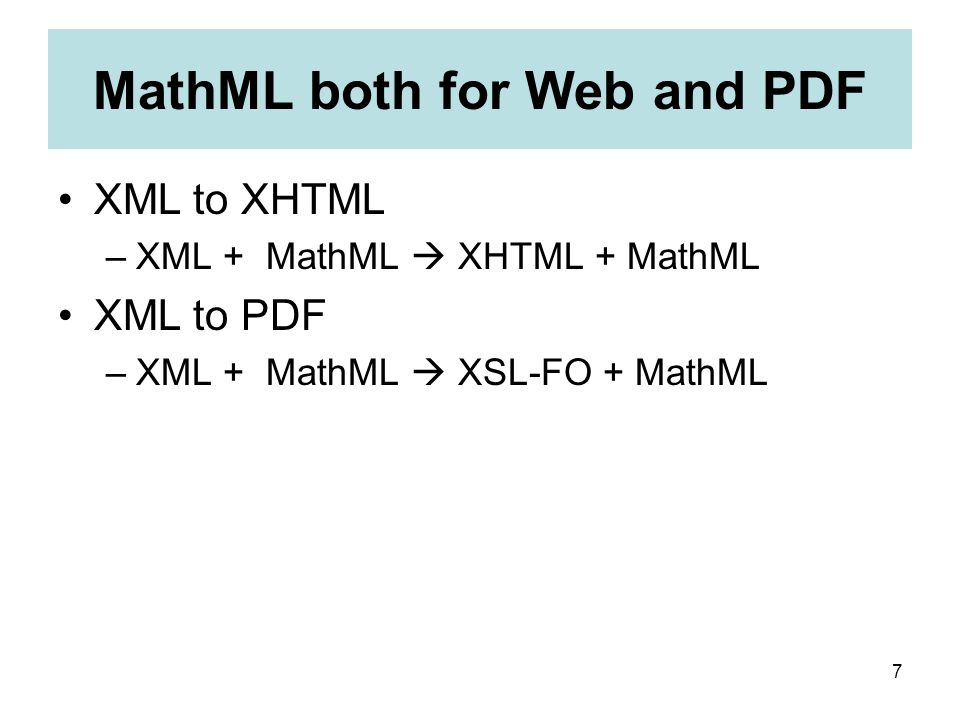 7 MathML both for Web and PDF XML to XHTML –XML + MathML  XHTML + MathML XML to PDF –XML + MathML  XSL-FO + MathML