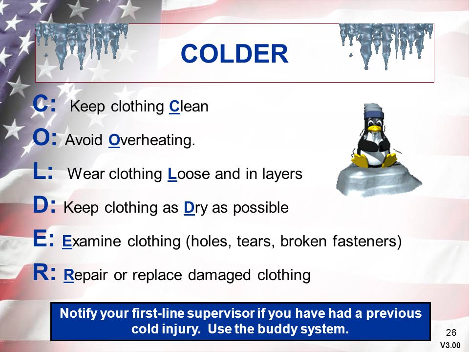 V3.00 25 COLD INJURY PREVENTION Hypothermia, Frostbite, Chilblains COUNTERMEASURES When possible, remain inside warming tents/buildings and drink warm