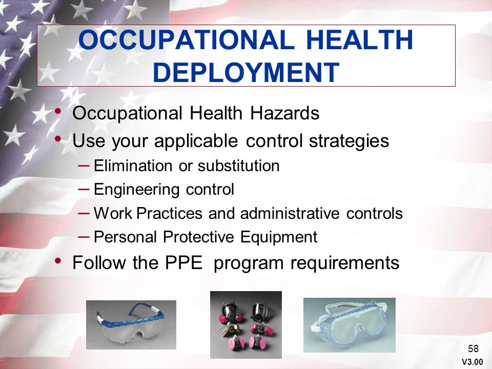 V3.00 57 OCCUPATIONAL HEALTH PRE-DEPLOYMENT Current Industrial Hygiene review of operations Engineering controls Supply of required Personal Protectiv