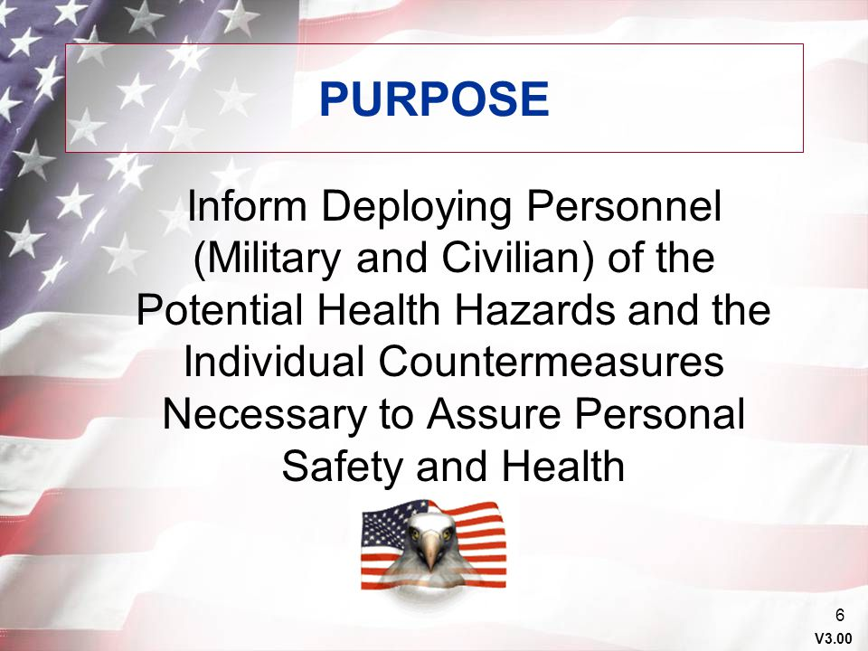 V3.00 5 AGENDA Purpose Background Review of Guide to Staying Healthy Preparation for Deployment Deployment Post Deployment Summary Conclusion