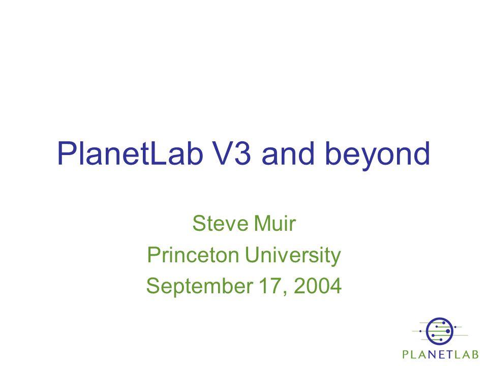 PlanetLab V3 and beyond Steve Muir Princeton University September 17, 2004