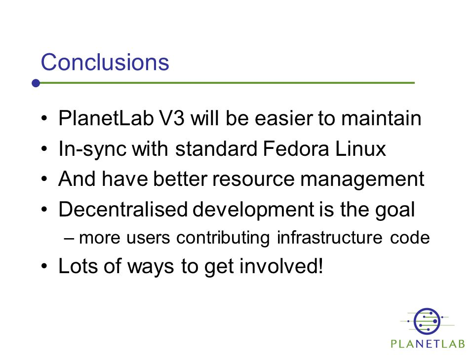 Conclusions PlanetLab V3 will be easier to maintain In-sync with standard Fedora Linux And have better resource management Decentralised development is the goal –more users contributing infrastructure code Lots of ways to get involved!