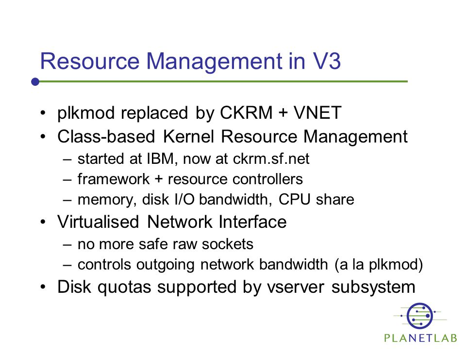 Resource Management in V3 plkmod replaced by CKRM + VNET Class-based Kernel Resource Management –started at IBM, now at ckrm.sf.net –framework + resource controllers –memory, disk I/O bandwidth, CPU share Virtualised Network Interface –no more safe raw sockets –controls outgoing network bandwidth (a la plkmod) Disk quotas supported by vserver subsystem