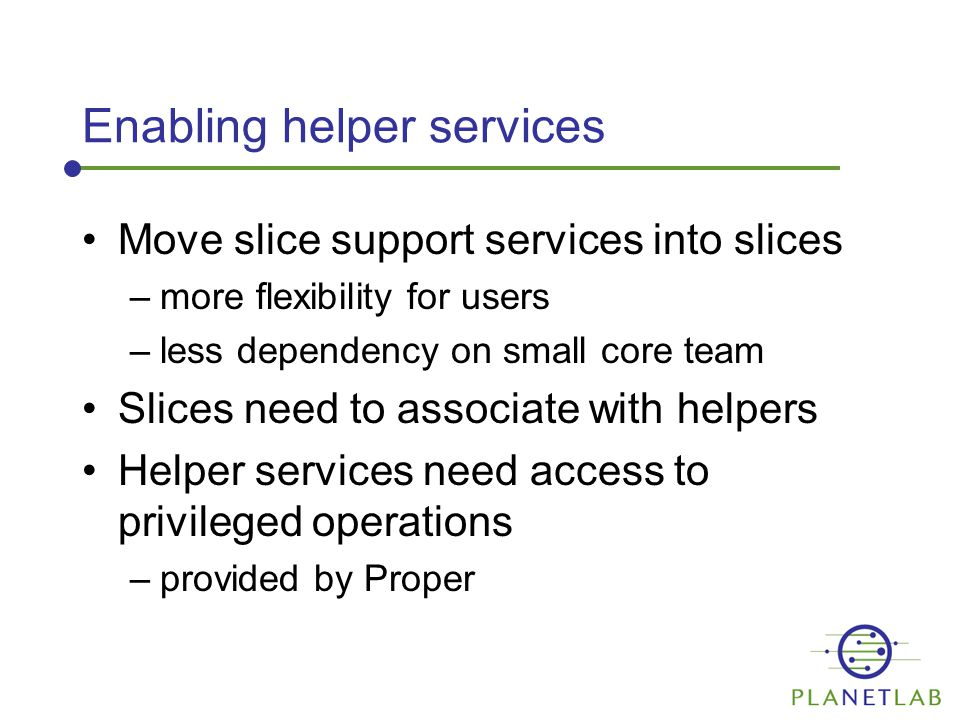 Enabling helper services Move slice support services into slices –more flexibility for users –less dependency on small core team Slices need to associate with helpers Helper services need access to privileged operations –provided by Proper