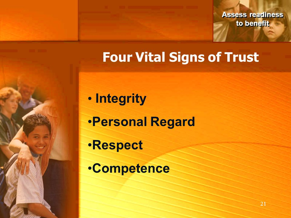 21 Assess readiness to benefit Assess readiness to benefit Integrity Personal Regard Respect Competence Four Vital Signs of Trust