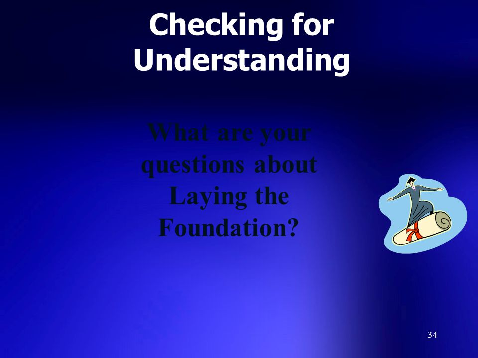 34 Checking for Understanding What are your questions about Laying the Foundation