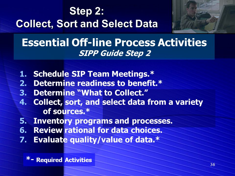 36 Essential Off-line Process Activities SIPP Guide Step 2 Step 2: Collect, Sort and Select Data Step 2: Collect, Sort and Select Data 1.