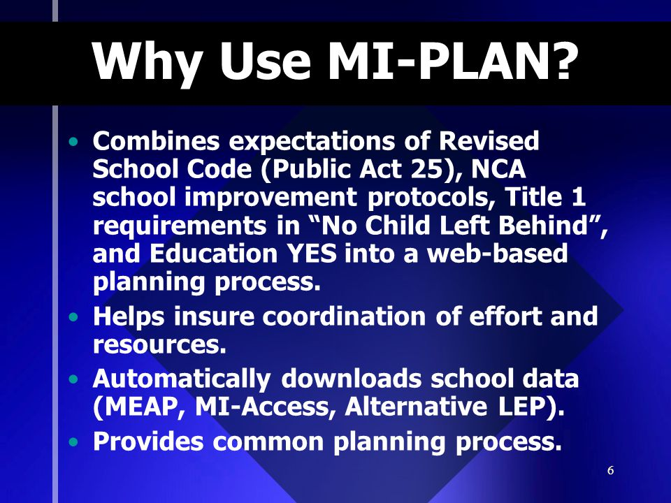 "6 Why Use MI-PLAN? Combines expectations of Revised School Code (Public Act 25), NCA school improvement protocols, Title 1 requirements in ""No Child L"