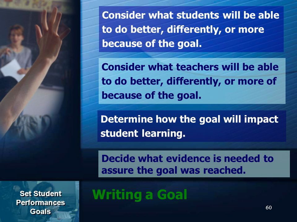 60 Writing a Goal Consider what students will be able to do better, differently, or more because of the goal.